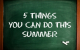5 things you can do this summer!